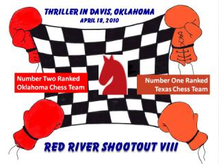 Actual image used to advertise the eighth annual team chess match between the most fanatical chess players in Oklahoma and Texas - Designed by the artist Elizabeth Girard - Features a red knight in the center of a black and white chess board with a hand wearing a colorful boxing glove holding and stretching each corner - To the left of the knight in the center is a colorful box with the words Number Two Ranked Oklahoma Chess Team inside - To the right of the knight in the center is a second colorful box with the words Number One Ranked Texas Chess Team - Centered at the top of the image and above the stretched chess board are the words THRILLER IN DAVIS OKLAHOMA April sixteenth 2010 - Centered at the bottom of the image and below the stretched chess board are the words RED RIVER SHOOTOUT and Roman Numerals VIII